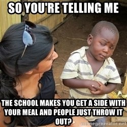 skeptical black kid - So you're telling me  the school makes you get a side with your meal and people just throw it out?