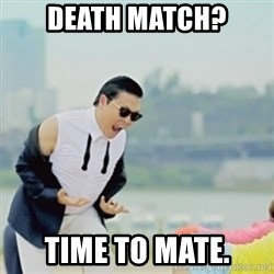 Gangnam Style - death match? time to mate.