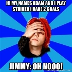 imforig - Hi my names adam and i play striker i have 2 goals jimmy: oh nooo!