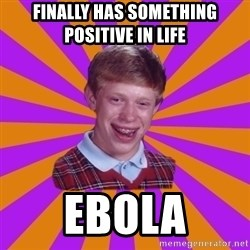Unlucky Brian Strikes Again - Finally has something positive in life ebola