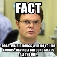 Dwight Shrute - Fact Drafting big dongs will do you no favors...having a big dong makes all the diff.