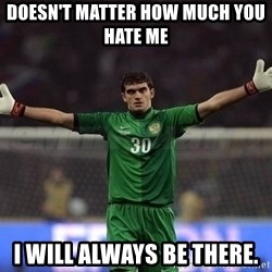Real Goalkeeper - doesn't matter how much you hate me  I will always be there.