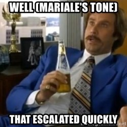 That escalated quickly-Ron Burgundy - Well (mariale's tone) that escalated quickly