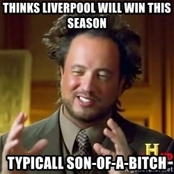 ancient alien guy - thinks liverpool will win this season typicall son-of-a-bitch