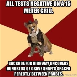 Archaeology Major Dog - all tests negative on a 15 meter grid. backhoe for highway uncovers hundreds of grave shafts spaced perectly between probes.