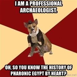 Archaeology Major Dog - i am a professional archaeologist. oh, so you know the history of pharonic egypt by heart?