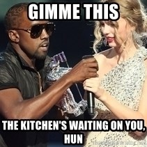 Kanye West Taylor Swift - gimme this the kitchen's waiting on you, hun