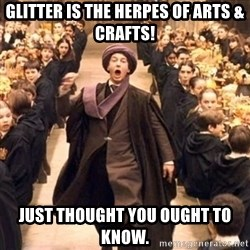 Troll In The Dungeon - Glitter is the herpes of arts & crafts! just thought you ought to know.