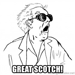 GREAT SCOTT - Great scotch!