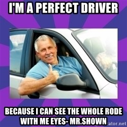 Perfect Driver - I'm a perfect driver  because i can see the whole rode with me eyes- mr.shown