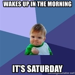 Success Kid - Wakes up in the morning It's Saturday