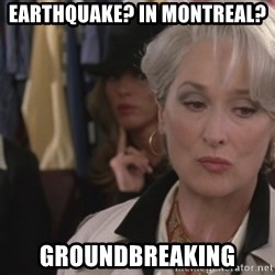 Disapproving Miranda Priestly...  - Earthquake? In Montreal? GROUNDBREAKING