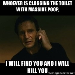 liam neeson taken - whoever is clogging the toilet with massive poop,   i will find you and i will kill you