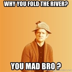 TIPICAL ABSURD - why you fold the river? You mad Bro ?