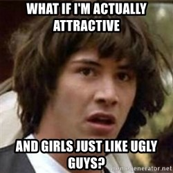 what if meme - What if i'm actually Attractive  And girls just like ugly guys?