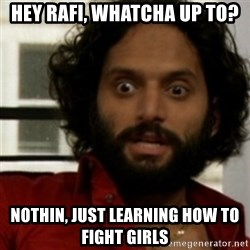 rafi from the league - Hey RaFi, whatcha up to? Nothin, just learning how to fight girls