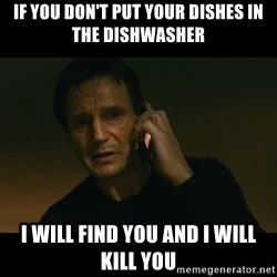 liam neeson taken - If you don't put your dishes in the dishwasher I will find you and i will kill you