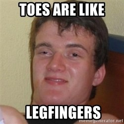 Really Stoned Guy - toes are like  legfingers