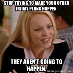 Regina George: Life Ruiner  - Stop trying to make your other friday plans happen. they aren't going to happen.