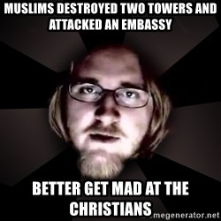 typical atheist - muslims destroyed two towers and attacked an embassy better get mad at the christians