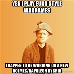 TIPICAL ABSURD - Yes I play euro style wargames I happen to be working on a new Holmes/Napoleon Hybrid