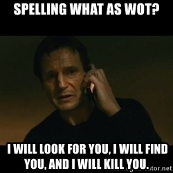liam neeson taken - spelling what as wot?  I will look for you, I will find you, and I will kill you.