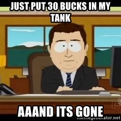 Aand Its Gone - just put 30 bucks in my tank aaand its gone