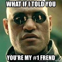 What if I told you / Matrix Morpheus - WHAT IF I TOLD YOU YOU'RE MY #1 FREND