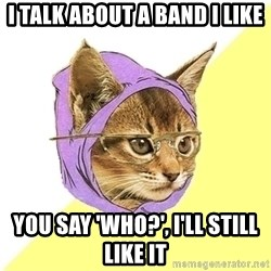 Hipster Kitty - i talk about a band i like you say 'who?', i'll still like it