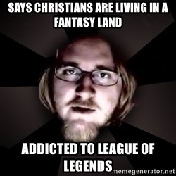 typical atheist - says christians are living in a fantasy land addicted to league of legends