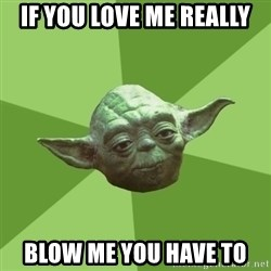 Advice Yoda Gives - if you love me really blow me you have to