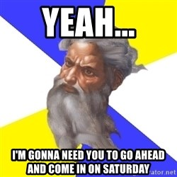 Advice God - yeah... i'm gonna need you to go ahead and come in on saturday