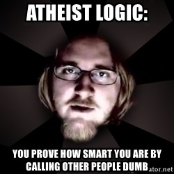 typical atheist - Atheist Logic: You prove how smart you are by calling other people dumb