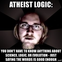 typical atheist - Atheist Logic: You don't have to know anything about science, logic, or evolution - just saying the words is good enough