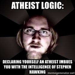 typical atheist - Atheist Logic: Declaring yourself an atheist imbues you with the intelligence of stephen hawking