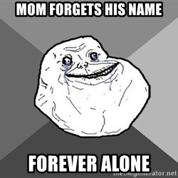 Forever Alone - Mom forgets his name forever alone