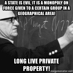 Murray Rothbard - A state is evil, it is a monopoly on force given to a certain group in a geographical area! long live private property!