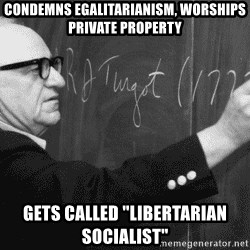 "Murray Rothbard - Condemns egalitarianism, worships private property gets called ""libertarian socialist"""