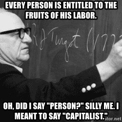 "Murray Rothbard - Every person is entitled to the fruits of his labor. Oh, did I say ""person?"" Silly me. I meant to say ""capitalist."""