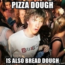 Sudden clarity clarence - pizza dough is also bread dough