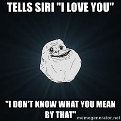 """Forever Alone - tells siri """"i love you"""" """"i don't know what you mean by that"""""""