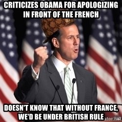 scumbag rick santorum - criticizes obama for apologizing in front of the french doesn't know that without france, we'd be under british rule