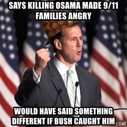 scumbag rick santorum - says killing osama made 9/11 families angry would have said something different if bush caught him