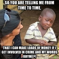 Skeptical 3rd World Kid - so you are telling me from time to time, that I can make loads of money, if i get involved in crime and my words rhyme?!