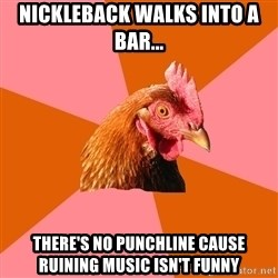 Anti Joke Chicken - nickleback walks into a bar... there's no punchline cause ruining music isn't funny