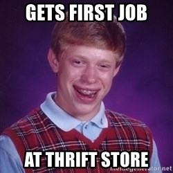 Bad Luck Brian - Gets first job at thrift store