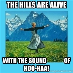 the hills are alive - The hills are alive with the sound               of Hoo-Haa!