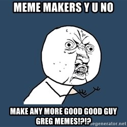 Y U No - Meme makers y u no MAKE ANY MORE GOOD GOOD GUY GREG MEMES!?!?