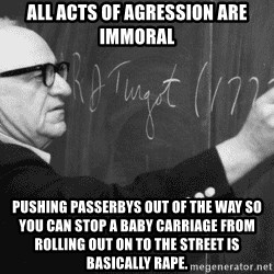 Murray Rothbard - aLL ACTS OF AGRESSION ARE IMMORAL PUSHING PASSERBYS OUT OF THE WAY SO YOU CAN STOP A BABY CARRIAGE FROM ROLLING OUT ON TO THE STREET IS BASICALLY RAPE.