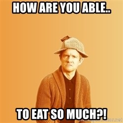 TIPICAL ABSURD - How are YOU able.. to eat so much?!